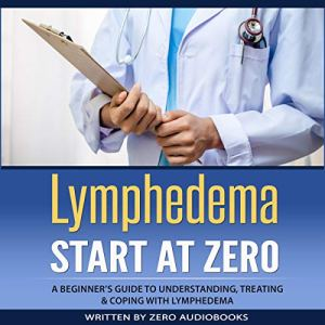 Lymphedema: Start at Zero: A Beginner's Guide to Understanding, Treating and Coping with Lymphedema Audiobook By Zero Audiobooks cover art