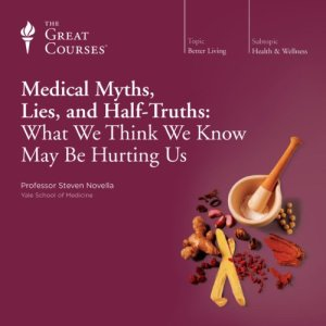 Medical Myths, Lies, and Half-Truths: What We Think We Know May Be Hurting Us Audiobook By Steven Novella, The Great Courses cover art