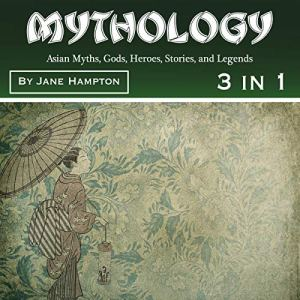 Mythology: Asian Myths, Gods, Heroes, Stories, and Legends Audiobook By Jane Hampton cover art