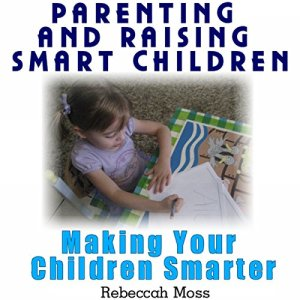 Parenting and Raising Smart Children: Parenting Guide To Making Your Children Smarter Audiobook By Rebeccah Moss cover art
