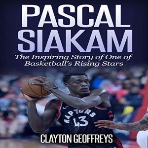 Pascal Siakam: The Inspiring Story of One of Basketball's Rising Stars Audiobook By Clayton Geoffreys cover art