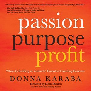 Passion Purpose Profit: 9 Keys to Building an Authentic Executive Coaching Business Audiobook By Donna Karaba cover art