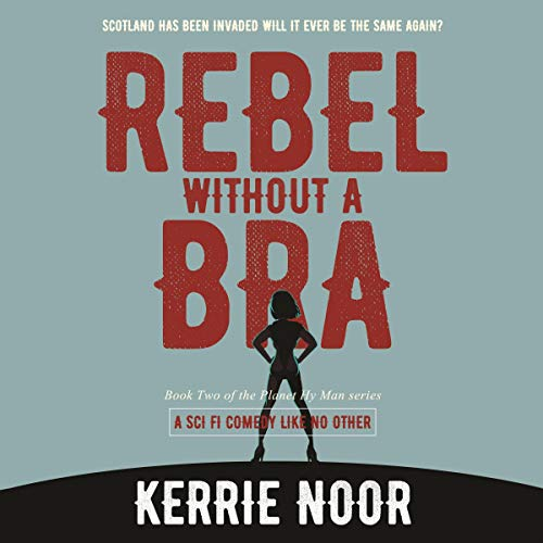 Rebel Without A Bra: Scotland Has Been Invaded Will It Ever Be the Same Again? Audiobook By Kerrie Noor cover art