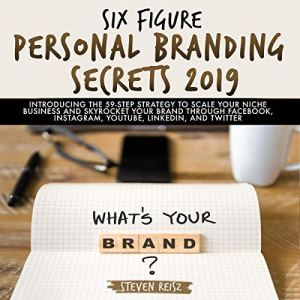 Six Figure Personal Branding Secrets 2019: Introducing the 59-Step Strategy to Scale Your Niche Business and Skyrocket Your Brand Through Facebook, Instagram, YouTube, LinkedIn, and Twitter Audiobook By Steven Reisz cover art