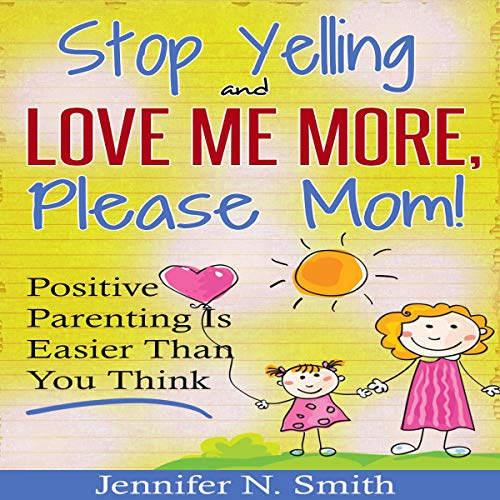 Stop Yelling and Love Me More, Please Mom. Audiobook By Jennifer N. Smith cover art