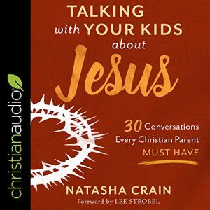 Talking with Your Kids About Jesus Audiobook By Natasha Crain, Lee Strobel - foreword cover art