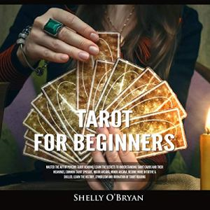 Tarot for Beginners: Master the Art of Psychic Tarot Reading, Learn the Secrets to Understanding Tarot Cards and Their Meanings, Learn the History, Symbolism and Divination of Tarot Reading Audiobook By Shelly O'Bryan cover art