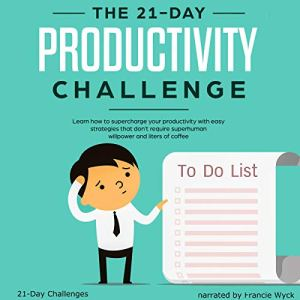 The 21-Day Productivity Challenge - Learn How to Supercharge Your Productivity with Easy Strategies That Don't Require Superhuman Willpower and Liters of Coffee Audiobook By 21 Day Challenges cover art
