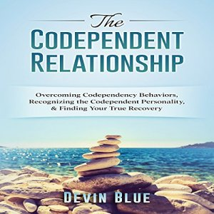 The Codependent Relationship: Overcoming Codependency Behaviors, Recognizing the Codependent Personality, and Finding Your True Recovery Audiobook By Devin Blue cover art