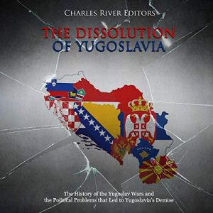 The Dissolution of Yugoslavia: The History of the Yugoslav Wars and the Political Problems That Led to Yugoslavia's Demise Audiobook By Charles River Editors cover art