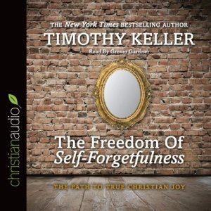 The Freedom of Self-Forgetfulness Audiobook By Timothy Keller cover art