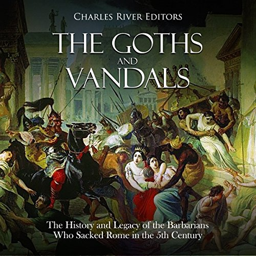The Goths and Vandals: The History and Legacy of the Barbarians Who Sacked Rome in the 5th Century CE Audiobook By Charles River Editors cover art