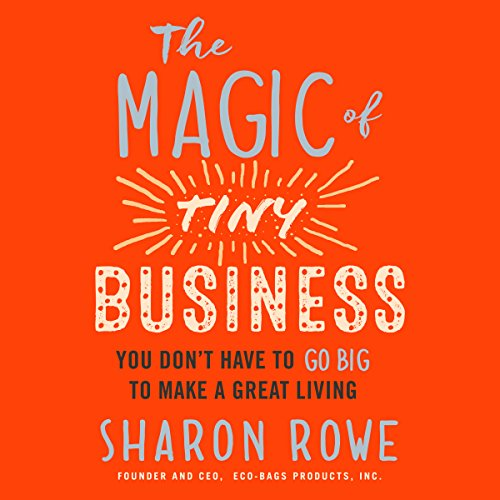 The Magic of Tiny Business: You Don't Have to Go Big to Make a Great Living Audiobook By Sharon Rowe cover art