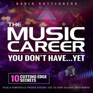 The Music Career You Don't Have…Yet.: 10 Cutting Edge Secrets Plus a Powerfully Proven System I Use to Earn $15,000+ Each Month. Audiobook By David Ruttenberg cover art