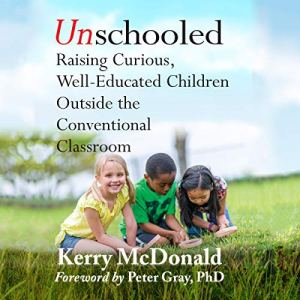 Unschooled Audiobook By Kerry Mcdonald, Peter Grey PhD cover art