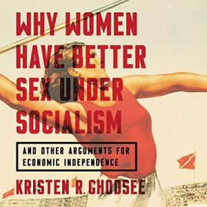 Why Women Have Better Sex Under Socialism Audiobook By Kristen R. Ghodsee cover art