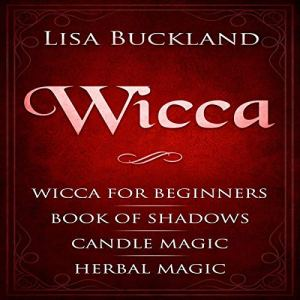 Wicca: Wicca for Beginners, Book of Shadows, Candle Magic, Herbal Magic Audiobook By Lisa Buckland cover art