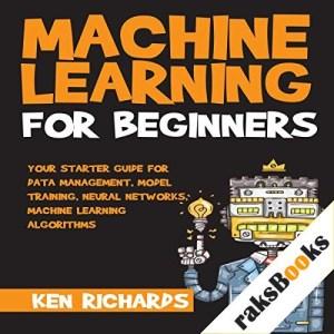Your Starter Guide for Data Management, Model Training, Neural Networks, Machine Learning Algorithms Audiobook By Ken Richards cover art