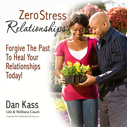 Zero Stress Relationships: Forgive the Past to Heal Your Relationships Today (Zero Stress Coaching Series) Audiobook By Dan Kass cover art