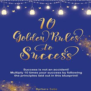10 Golden Rules to Success: 10 Quick Life Changing Tricks Blueprint Audiobook By Barbara Sabo cover art