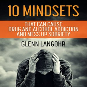 10 Mindsets That Can Cause Drug and Alcohol Addiction and Mess up Sobriety Audiobook By Glenn Langohr cover art