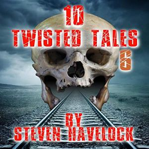 10 Twisted Tales, Volume 6 Audiobook By Steven Havelock cover art