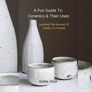 A Fun Guide to Ceramics & Their Uses: Learning the Journey of Pottery to Textiles Audiobook By Eddie Zivor cover art