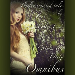 A Grimm & Dirty Omnibus: Twelve Erotic Fairy Tales of Dirty, Twisted Sex Audiobook By A. Violet End cover art