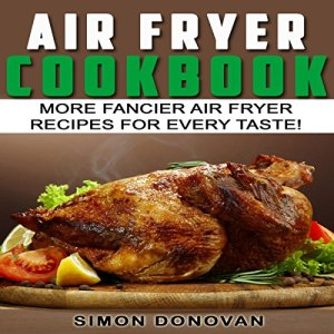 Air Fryer Cookbook: More Fancier Air Fryer Recipes for Every Taste! Audiobook By Simon Donovan cover art