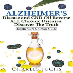 Alzheimer's Disease and CBD Oil Reverse All Chronic Diseases: Discover the Truth Audiobook By Charles Fuchs cover art