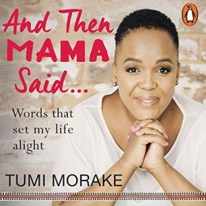 And Then Mama Said...: Words That Set My Life Alight Audiobook By Tumi Morake cover art