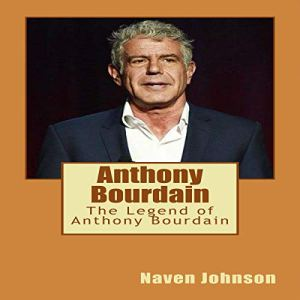 Anthony Bourdain: The Legend of Anthony Bourdain Audiobook By Naven Johnson cover art