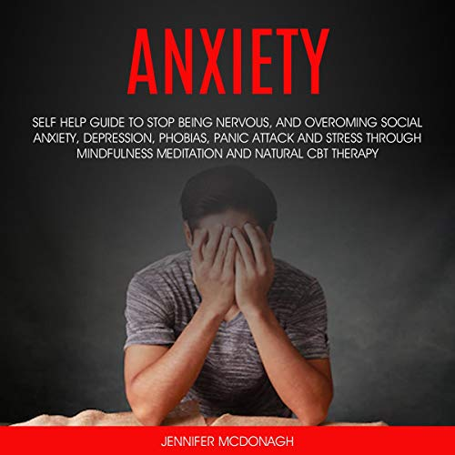 Anxiety: Self Help Guide to Stop Being Nervous, and Overcoming Social Anxiety, Depression, Phobias, Panic Attack, Stress Through Mindfulness Meditation and Natural CBT Therapy Audiobook By Jennifer McDonagh cover art