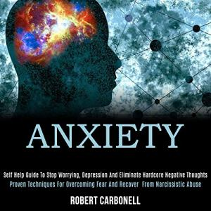 Anxiety: Self Help Guide to Stop Worrying, Depression and Eliminate Hardcore Negative Thoughts Audiobook By Robert Carbonell cover art