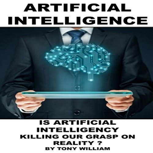 Artificial Intelligence: Is Artificial Intelligency Killing Our Grasp on Reality? Audiobook By Tony William cover art