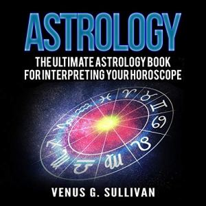 Astrology: The Ultimate Astrology Book for Interpreting Your Horoscope Audiobook By Venus G. Sullivan cover art
