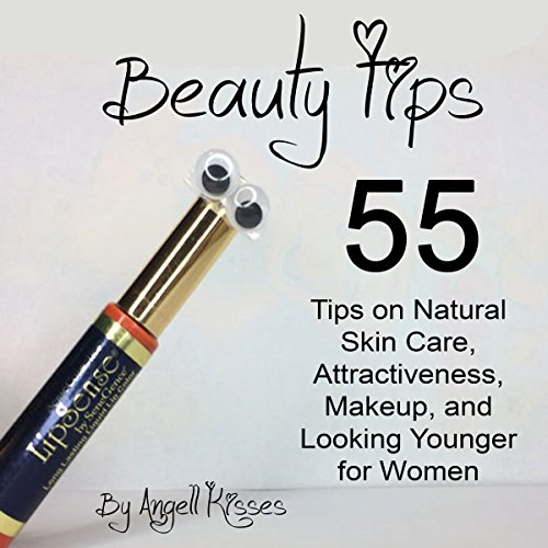 Beauty Tips: 55 Tips on Natural Skin Care, Attractiveness, Makeup, and Looking Younger for Women Audiobook By Angell Kisses cover art