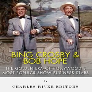 Bing Crosby and Bob Hope: The Golden Era of Hollywood's Most Popular Show Business Stars Audiobook By Charles River Editors cover art