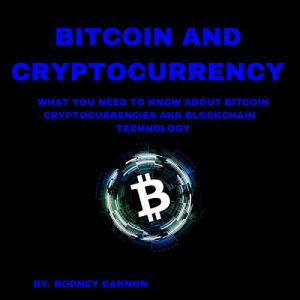 Bitcoin and Cryptocurrency: What You Need to Know About Bitcoin Crytocurrencies and Blockchain Technology Audiobook By Rodney Cannon cover art