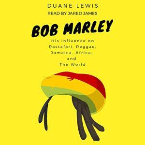 Bob Marley: His Influence on Rastafari, Reggae, Jamaica, Africa, and the World Audiobook By Duane Lewis cover art