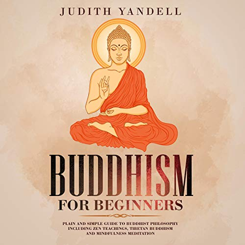 Buddhism for Beginners: Plain and Simple Guide to Buddhist Philosophy Including Zen Teachings, Tibetan Buddhism, and Mindfulness Meditation Audiobook By Judith Yandell cover art