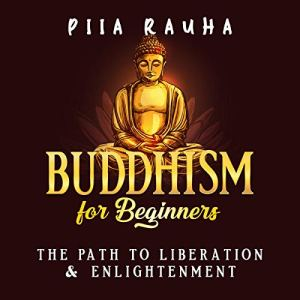 Buddhism for Beginners: The Path to Liberation & Enlightenment Audiobook By Piia Rauha cover art