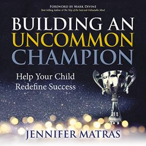 Building an Uncommon Champion: Help Your Child Redefine Success Audiobook By Jennifer Matras cover art