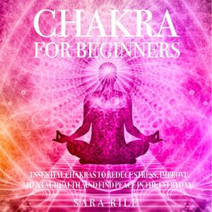 Chakra for Beginners: Essential Chakras to Reduce Stress, Improve Mental Health, and Find Peace in the Everyday Audiobook By Sara Rile cover art