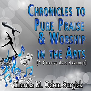 Chronicles to Pure Praise & Worship in the Arts Audiobook By Theresa Odom-Surgick cover art