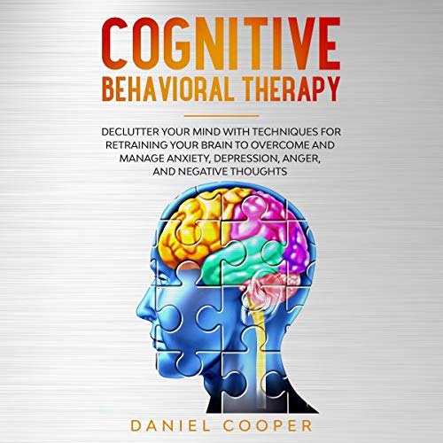 Cognitive Behavioral Therapy: Declutter Your Mind with Techniques for Retraining Your Brain to Overcome and Manage Anxiety, Depression, Anger and Negative Thoughts Audiobook By Daniel Cooper cover art