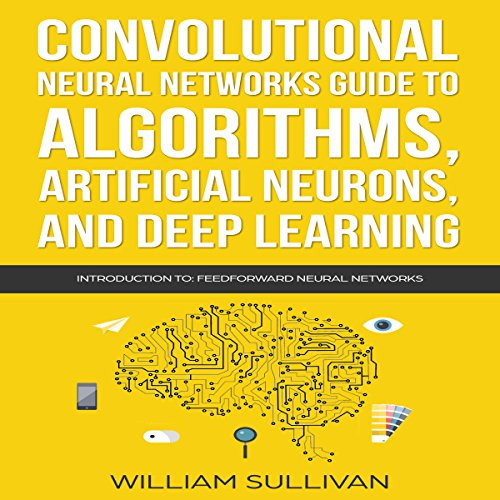 Convolutional Neural Networks Guide to Algorithms, Artificial Neurons, and Deep Learning: Introduction to Feedforward Neural Networks Audiobook By William Sullivan cover art
