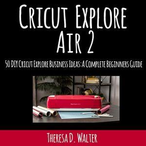 Cricut Explore Air 2: Fifty DIY Cricut Explore Business Ideas Audiobook By Theresa Walter cover art