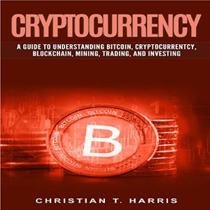 Cryptocurrency: A Guide to Understanding Bitcoin, Cryptocurrentcy, Blockchain, Mining, Trading, and Investing Audiobook By Christian T. Harris cover art