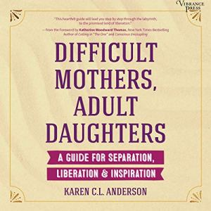 Difficult Mothers, Adult Daughters Audiobook By Karen C.L. Anderson, Katherine Woodward Thomas - foreword cover art